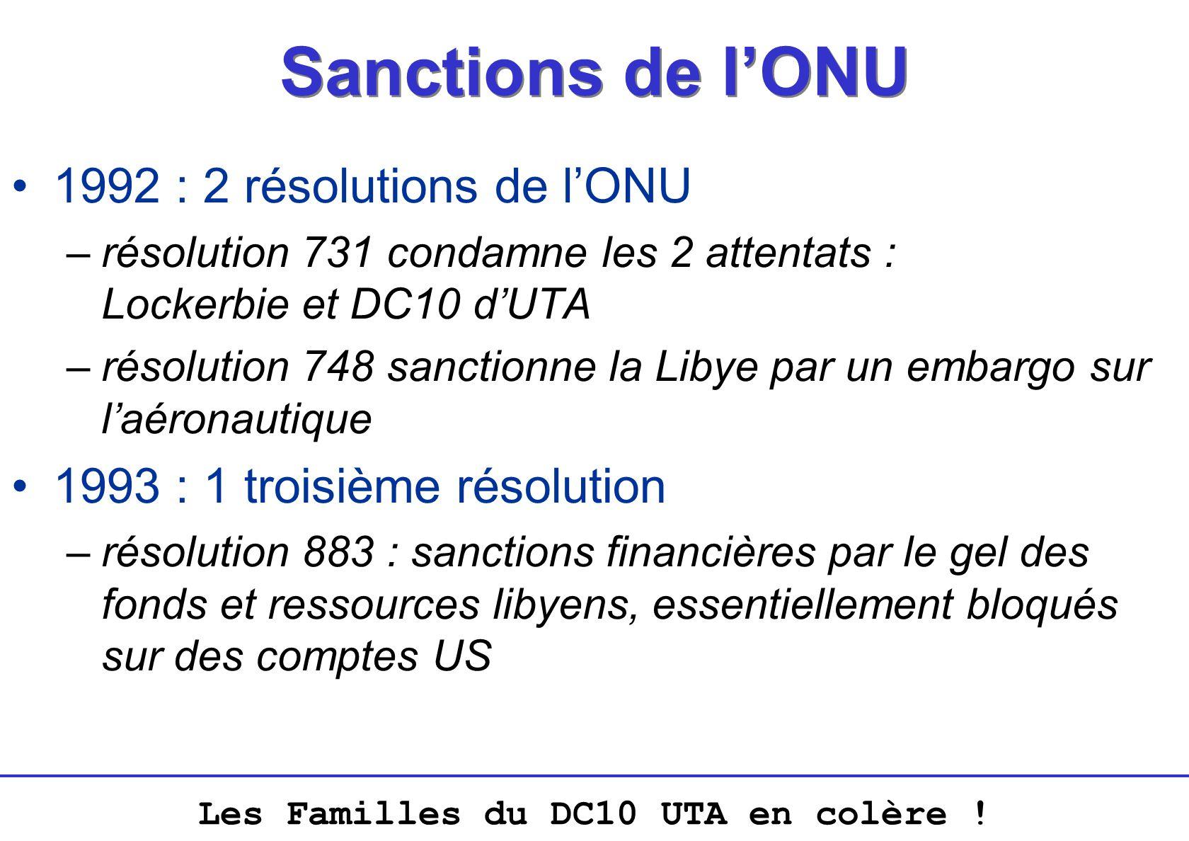 Les Familles du DC10 UTA en colère ! Sanctions de lONU 1992 : 2 résolutions de lONU –résolution 731 condamne les 2 attentats : Lockerbie et DC10 dUTA