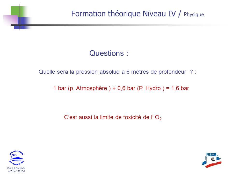 Patrick Baptiste MF1 n° 22108 Formation théorique Niveau IV / Physique Quelle sera la pression absolue à 6 mètres de profondeur ? : 1 bar (p. Atmosphè