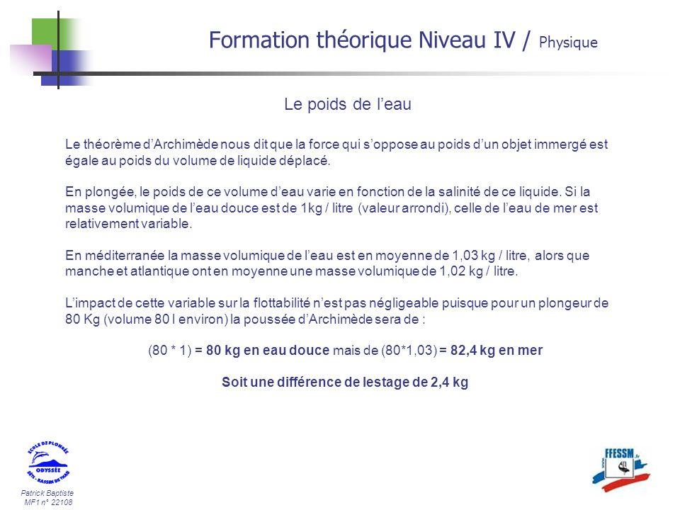 Patrick Baptiste MF1 n° 22108 Formation théorique Niveau IV / Physique Le poids de leau Le théorème dArchimède nous dit que la force qui soppose au po