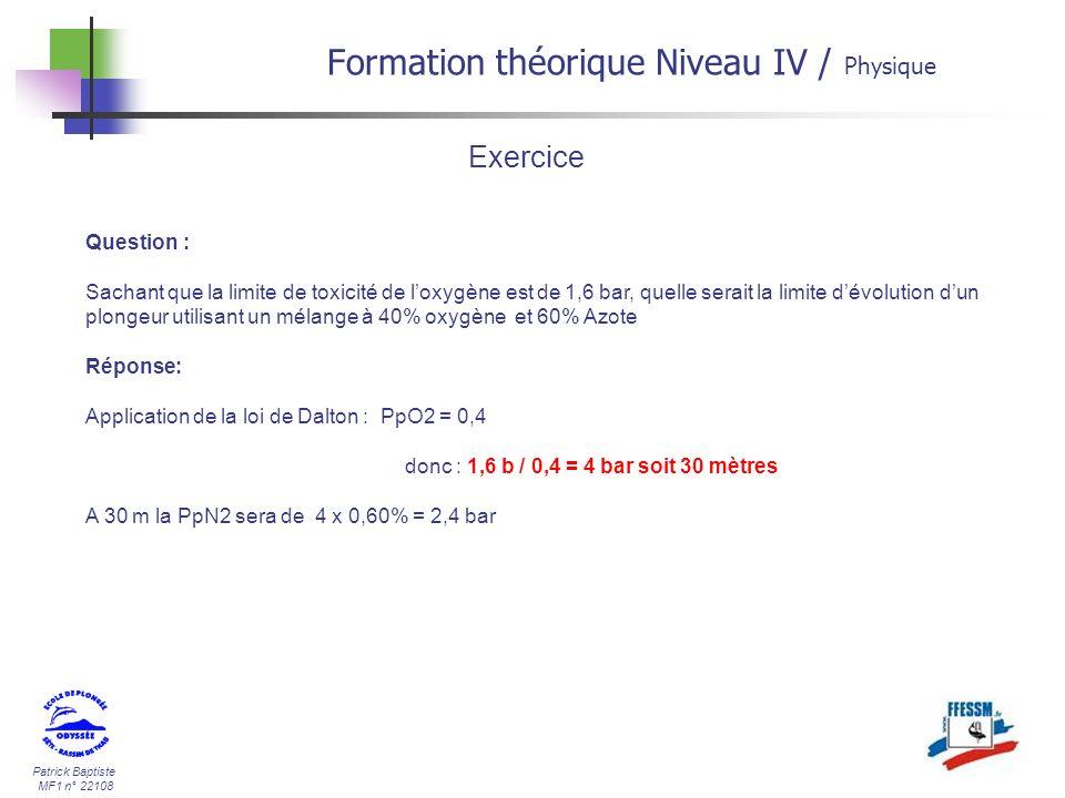 Patrick Baptiste MF1 n° 22108 Formation théorique Niveau IV / Physique Question : Sachant que la limite de toxicité de loxygène est de 1,6 bar, quelle