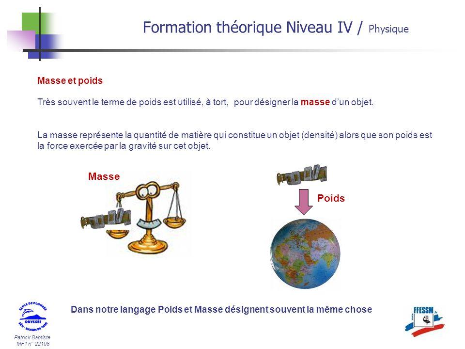 Patrick Baptiste MF1 n° 22108 Masse et poids Très souvent le terme de poids est utilisé, à tort, pour désigner la masse dun objet. La masse représente