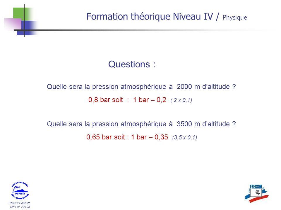 Patrick Baptiste MF1 n° 22108 Formation théorique Niveau IV / Physique Quelle sera la pression atmosphérique à 2000 m daltitude ? 0,8 bar soit : 1 bar