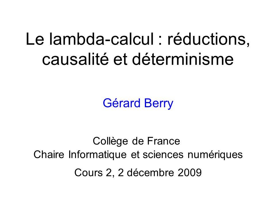 Le lambda-calcul : réductions, causalité et déterminisme Gérard Berry Collège de France Chaire Informatique et sciences numériques Cours 2, 2 décembre 2009