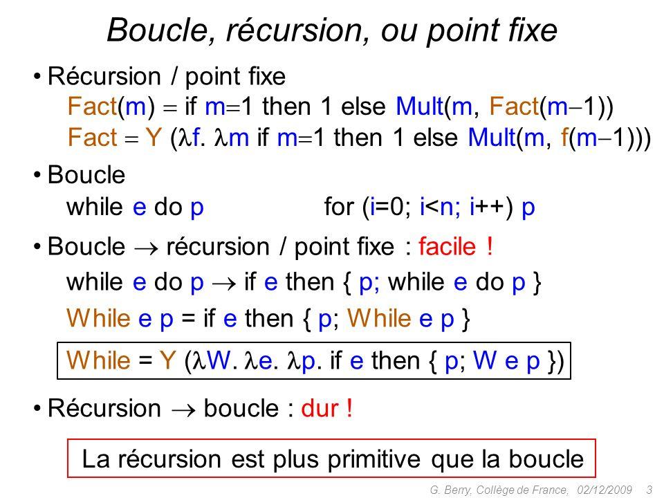 Récursion / point fixe Boucle, récursion, ou point fixe while e do p for (i=0; i<n; i++) p Fact(m) if m 1 then 1 else Mult(m, Fact(m 1)) Boucle while e do p if e then { p; while e do p } While e p = if e then { p; While e p } While = Y ( W.