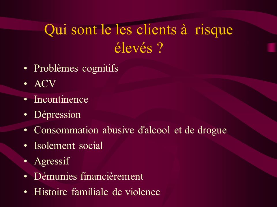 Qui sont le les clients à risque élevés ? Problèmes cognitifs ACV Incontinence Dépression Consommation abusive d'alcool et de drogue Isolement social
