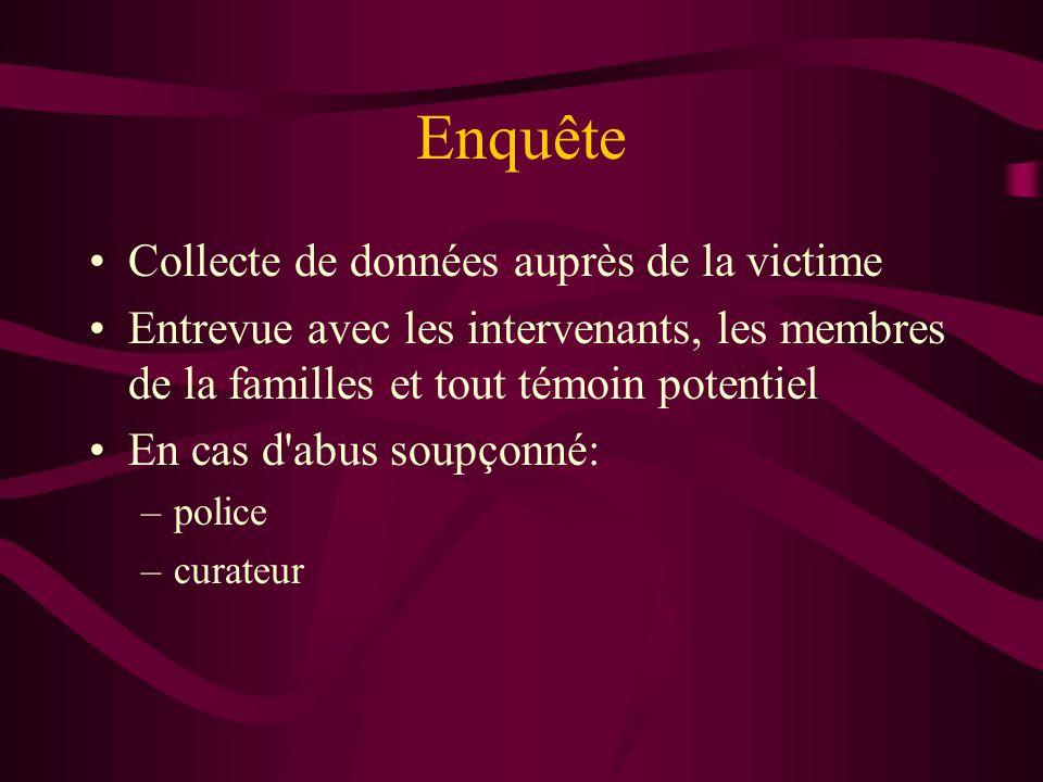 Enquête Collecte de données auprès de la victime Entrevue avec les intervenants, les membres de la familles et tout témoin potentiel En cas d'abus sou