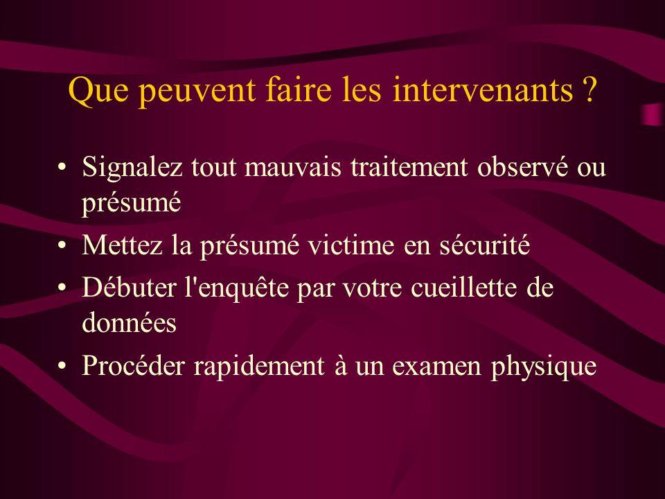 Que peuvent faire les intervenants ? Signalez tout mauvais traitement observé ou présumé Mettez la présumé victime en sécurité Débuter l'enquête par v