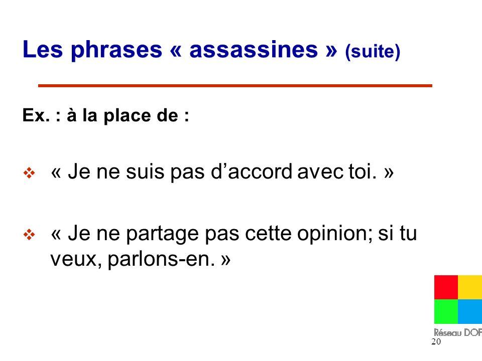20 Les phrases « assassines » (suite) Ex. : à la place de : « Je ne suis pas daccord avec toi. » « Je ne partage pas cette opinion; si tu veux, parlon