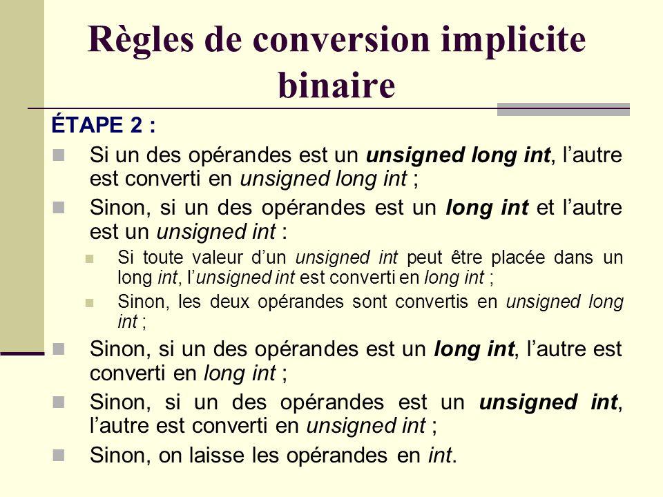 ÉTAPE 1 : Si un des opérandes est un long double, lautre est converti en long double ; Sinon, si un des opérandes est un double, lautre est converti en double ; Sinon, si un des opérandes est un float, lautre est converti en float ; Sinon, on effectue la promotion entière des deux opérandes et on continue à létape 2.