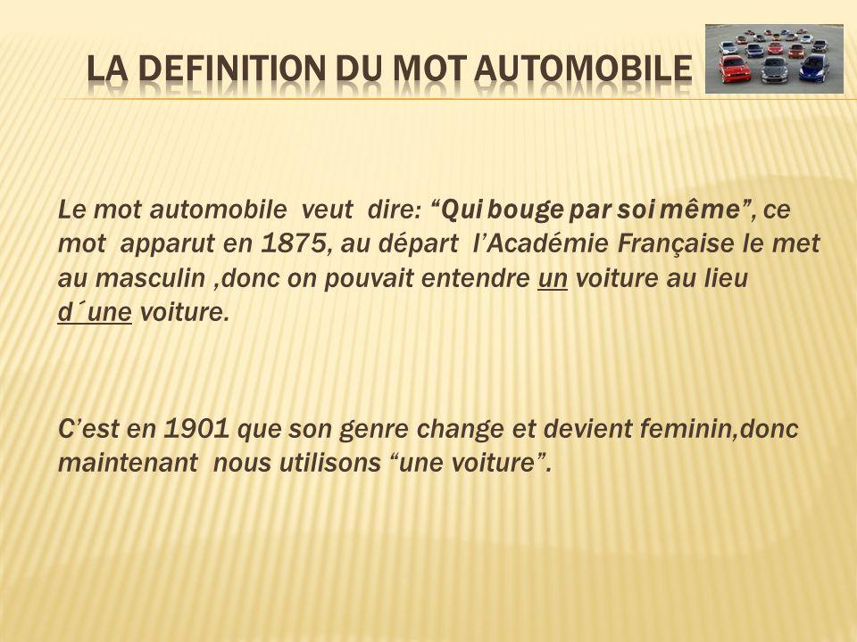 Le mot automobile veut dire: Qui bouge par soi même, ce mot apparut en 1875, au départ lAcadémie Française le met au masculin,donc on pouvait entendre