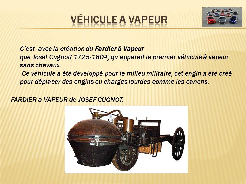 Cest avec la création du Fardier à Vapeur que Josef Cugnot( 1725-1804) quapparait le premier véhicule à vapeur sans chevaux. Ce véhicule a été dévelop