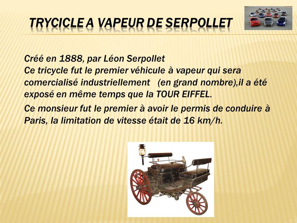Créé en 1888, par Léon Serpollet Ce tricycle fut le premier véhicule à vapeur qui sera comercialisé industriellement (en grand nombre),il a été exposé