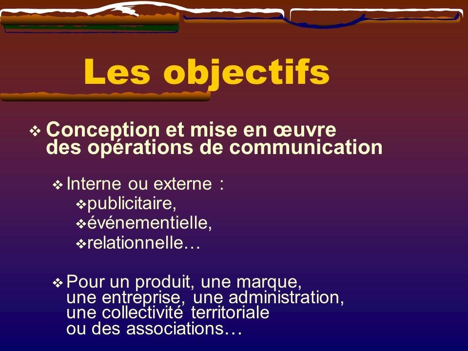 Les objectifs Conception et mise en œuvre des opérations de communication Interne ou externe : publicitaire, événementielle, relationnelle… Pour un pr
