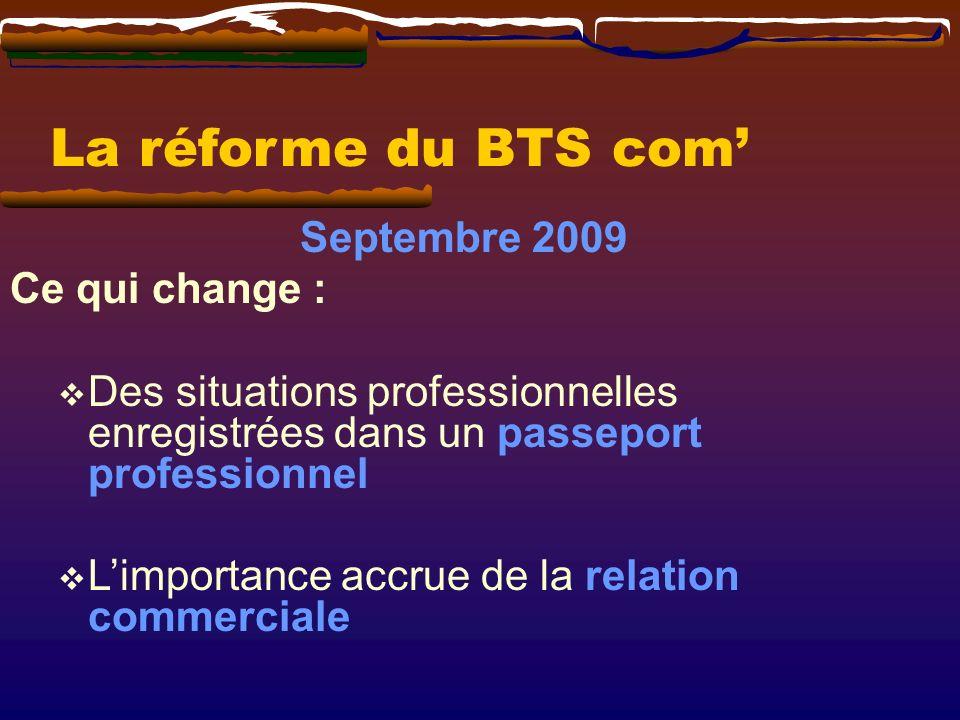 La réforme du BTS com Septembre 2009 Ce qui change : Des situations professionnelles enregistrées dans un passeport professionnel Limportance accrue de la relation commerciale