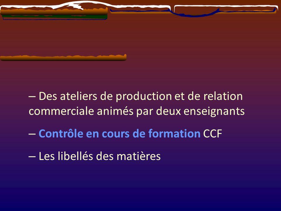 – Des ateliers de production et de relation commerciale animés par deux enseignants – Contrôle en cours de formation CCF – Les libellés des matières