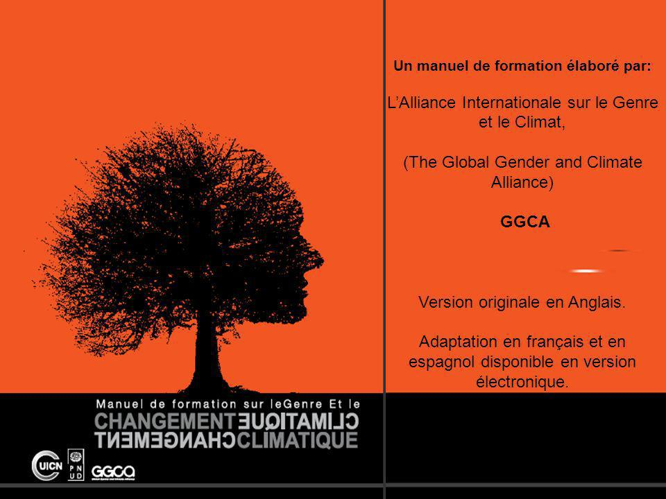 The Global Gender and Climate Alliance Un manuel de formation élaboré par: LAlliance Internationale sur le Genre et le Climat, (The Global Gender and Climate Alliance) GGCA Version originale en Anglais.