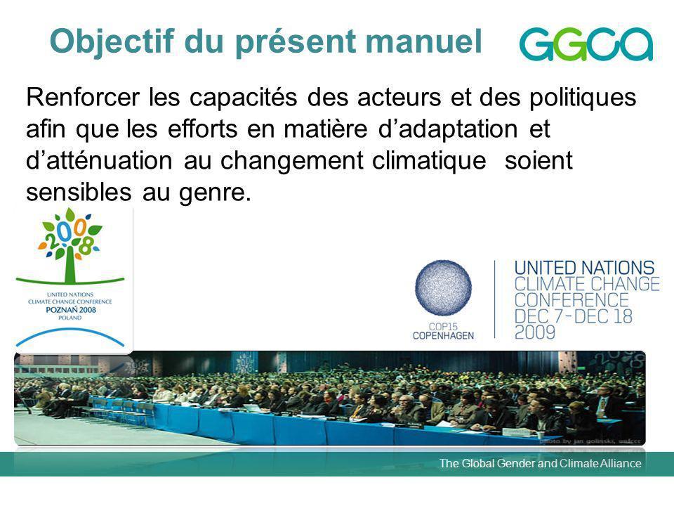 The Global Gender and Climate Alliance Objectif du présent manuel Renforcer les capacités des acteurs et des politiques afin que les efforts en matière dadaptation et datténuation au changement climatique soient sensibles au genre.