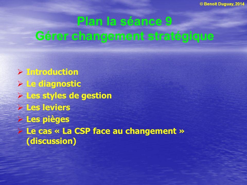 © Benoit Duguay, 2014 Plan la séance 9 Gérer changement stratégique Introduction Le diagnostic Les styles de gestion Les leviers Les pièges Le cas « La CSP face au changement » (discussion)