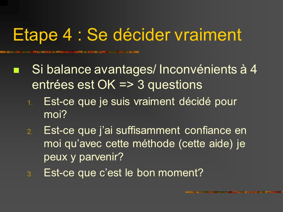 Etape 4 : Se décider vraiment Si balance avantages/ Inconvénients à 4 entrées est OK => 3 questions 1. Est-ce que je suis vraiment décidé pour moi? 2.
