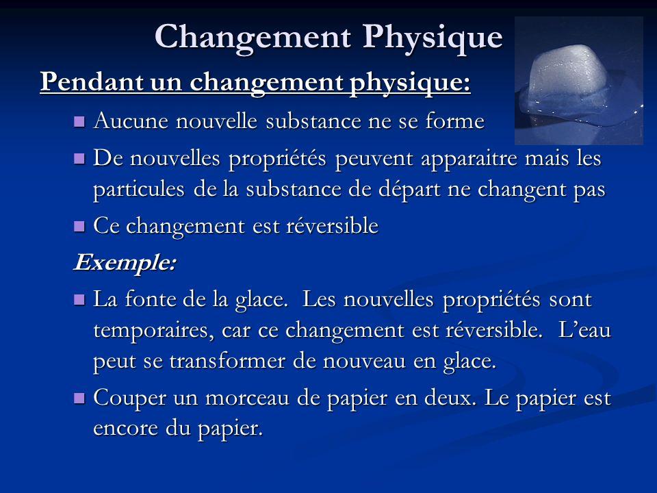 Changement Physique Pendant un changement physique: Aucune nouvelle substance ne se forme Aucune nouvelle substance ne se forme De nouvelles propriété