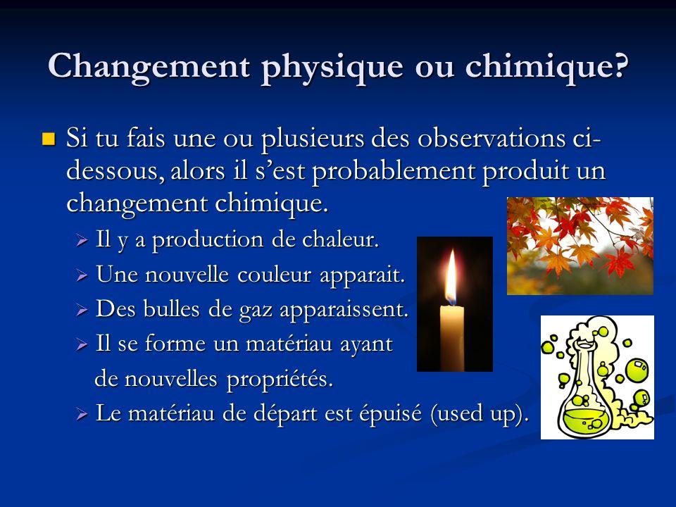 Changement physique ou chimique? Si tu fais une ou plusieurs des observations ci- dessous, alors il sest probablement produit un changement chimique.