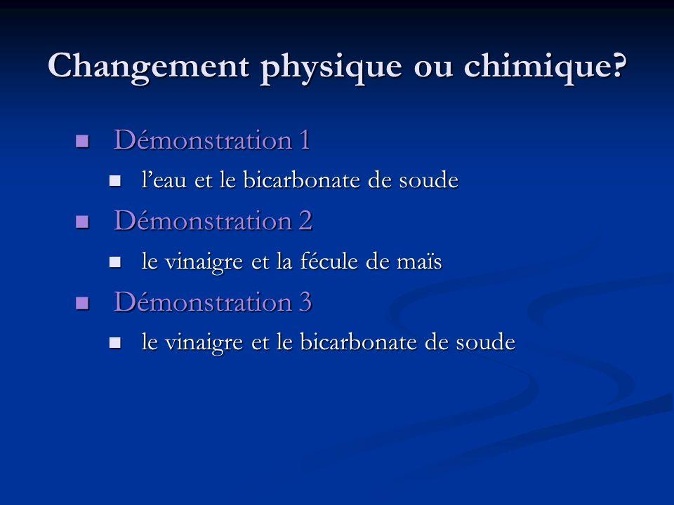 Changement physique ou chimique? Démonstration 1 Démonstration 1 leau et le bicarbonate de soude leau et le bicarbonate de soude Démonstration 2 Démon