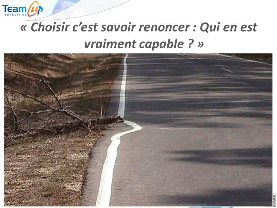 © Teamup Consulting - 1 « Choisir cest savoir renoncer : Qui en est vraiment capable ? »