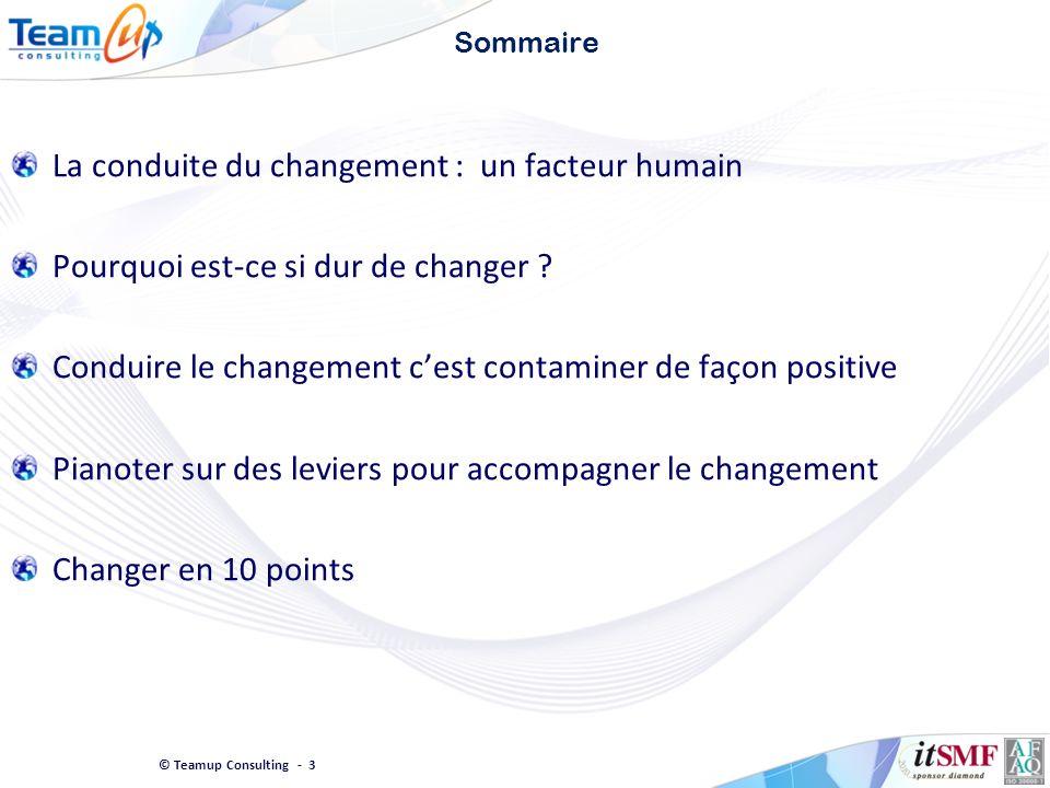 © Teamup Consulting - 3 Sommaire La conduite du changement : un facteur humain Pourquoi est-ce si dur de changer ? Conduire le changement cest contami