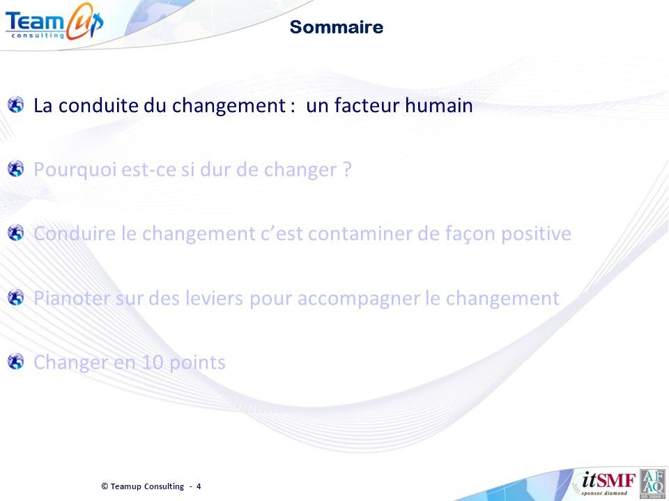 © Teamup Consulting - 4 Sommaire La conduite du changement : un facteur humain Pourquoi est-ce si dur de changer ? Conduire le changement cest contami