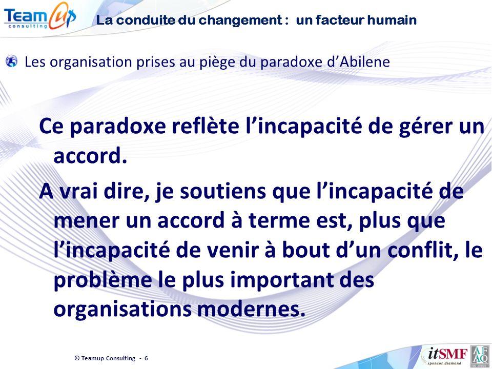 © Teamup Consulting - 6 Les organisation prises au piège du paradoxe dAbilene Ce paradoxe reflète lincapacité de gérer un accord. A vrai dire, je sout