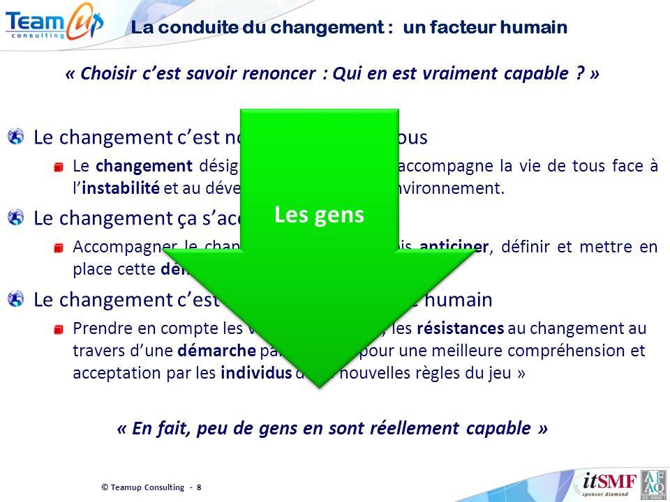 © Teamup Consulting - 8 La conduite du changement : un facteur humain « Choisir cest savoir renoncer : Qui en est vraiment capable ? » Le changement c