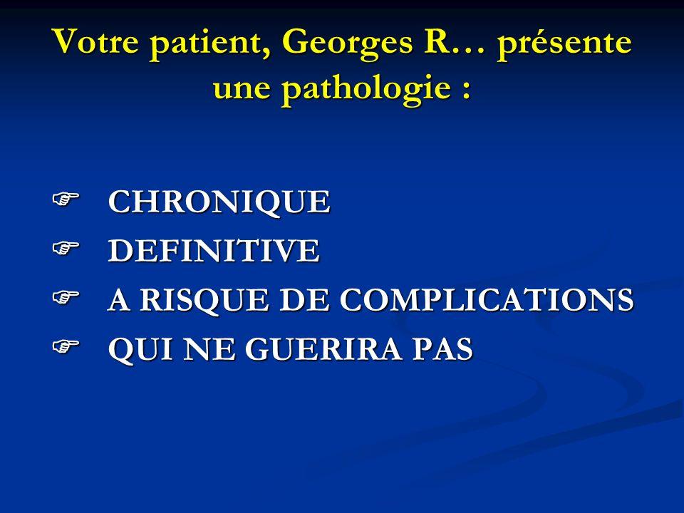 Votre patient, Georges R… présente une pathologie : CHRONIQUE CHRONIQUE DEFINITIVE DEFINITIVE A RISQUE DE COMPLICATIONS A RISQUE DE COMPLICATIONS QUI