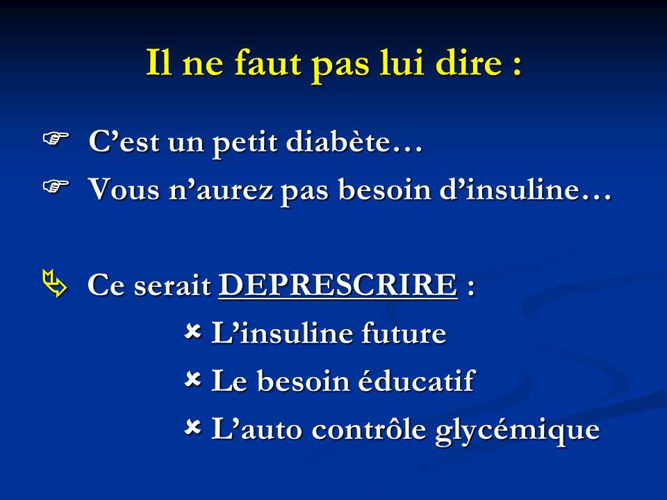Il ne faut pas lui dire : Cest un petit diabète… Cest un petit diabète… Vous naurez pas besoin dinsuline… Vous naurez pas besoin dinsuline… Ce serait