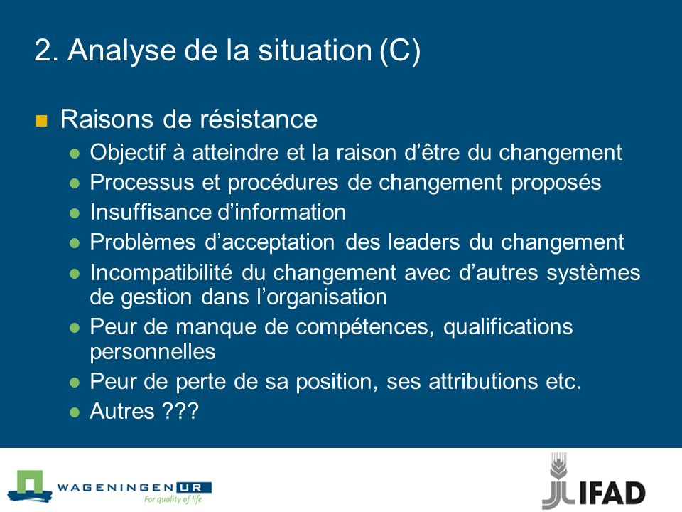 2. Analyse de la situation (C) Raisons de résistance Objectif à atteindre et la raison dêtre du changement Processus et procédures de changement propo