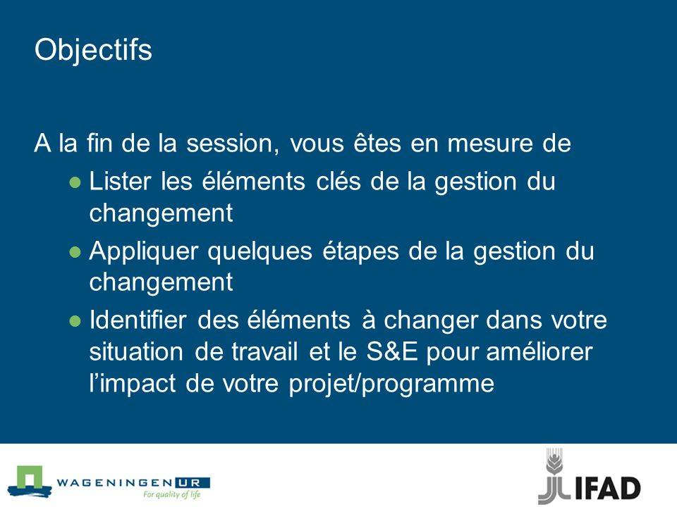 Objectifs A la fin de la session, vous êtes en mesure de Lister les éléments clés de la gestion du changement Appliquer quelques étapes de la gestion du changement Identifier des éléments à changer dans votre situation de travail et le S&E pour améliorer limpact de votre projet/programme