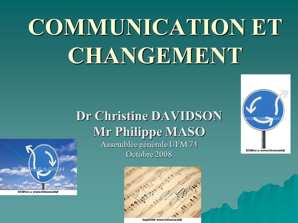 COMMUNICATION ET CHANGEMENT Dr Christine DAVIDSON Mr Philippe MASO Assemblée générale UFM 74 Octobre 2008
