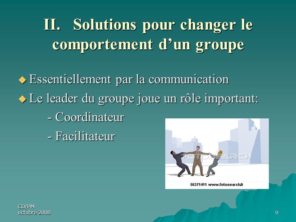 CD/PM octobre 20089 II. Solutions pour changer le comportement dun groupe Essentiellement par la communication Essentiellement par la communication Le