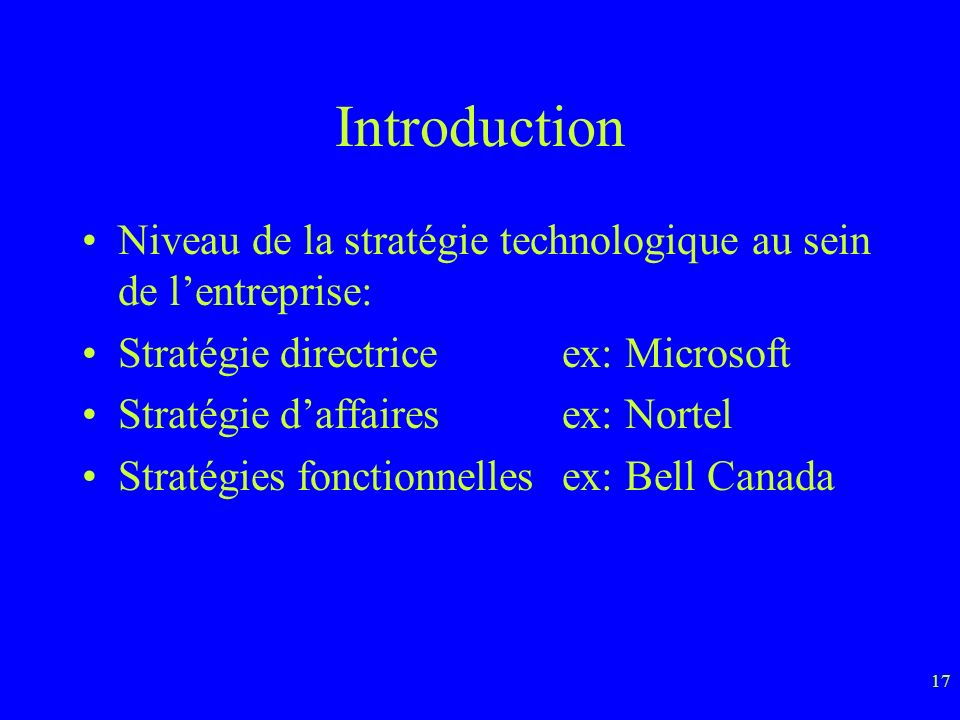 17 Introduction Niveau de la stratégie technologique au sein de lentreprise: Stratégie directriceex: Microsoft Stratégie daffairesex: Nortel Stratégies fonctionnellesex: Bell Canada