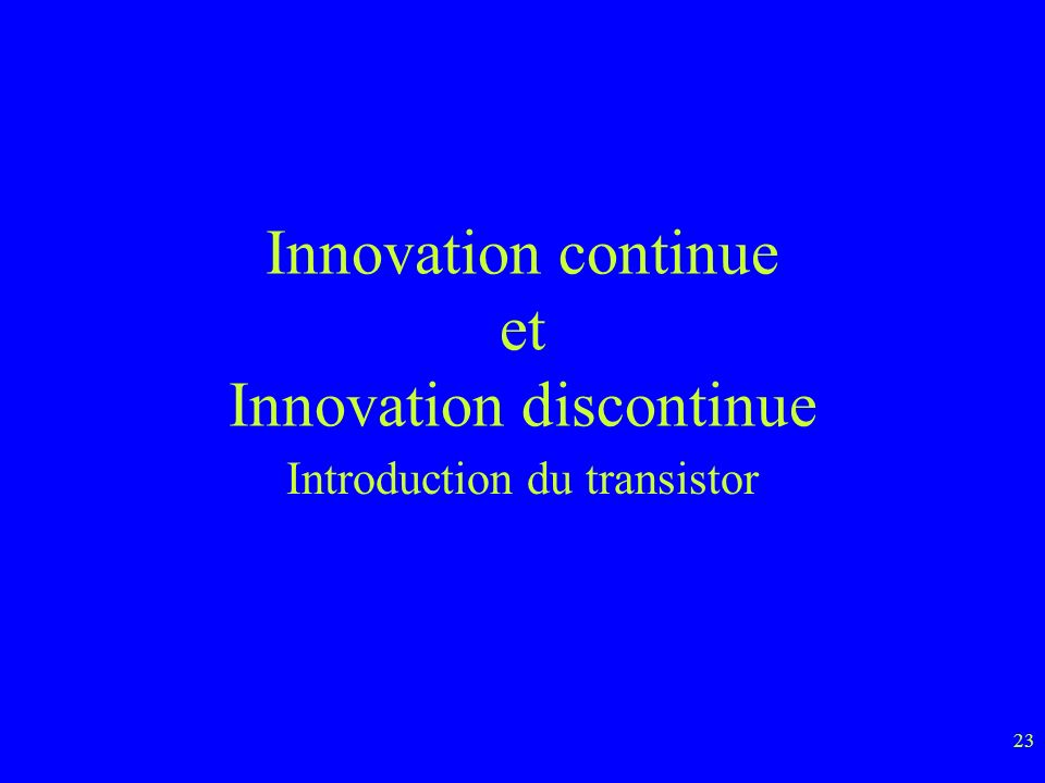 23 Innovation continue et Innovation discontinue Introduction du transistor