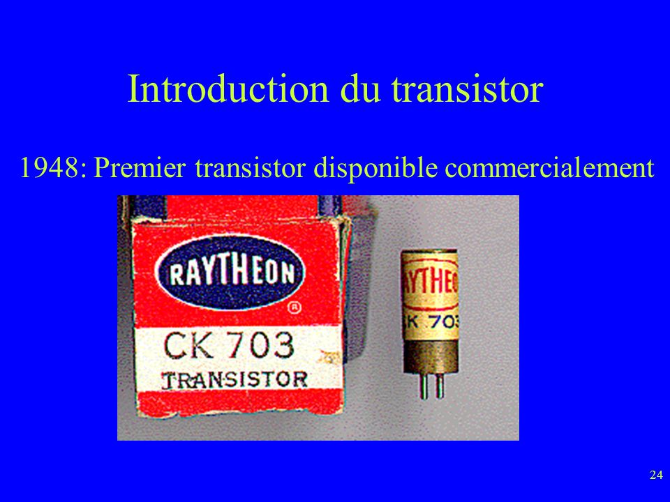 24 Introduction du transistor 1948: Premier transistor disponible commercialement