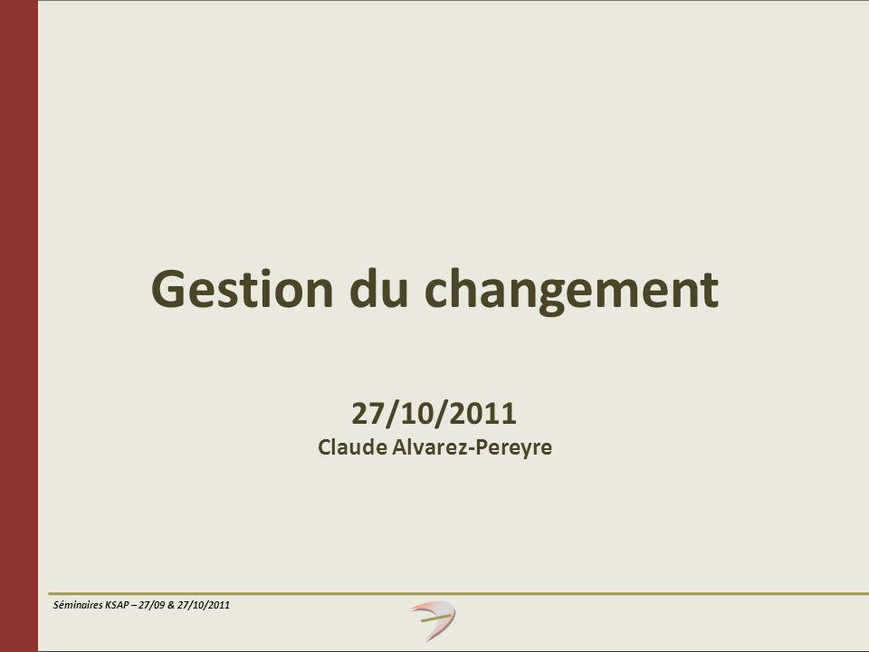 Séminaires KSAP – 27/09 & 27/10/2011 Comprendre les mécanismes qui sous-tendent les réponses aux changements et la nécessité de les prendre en compte afin d élaborer des stratégies de gestion du changement appropriées Comprendre et s approprier des éléments clés de stratégies du changement ainsi que quelques outils de base Objectifs Identifier les enjeux majeurs de la gestion du changement dans un contexte européen