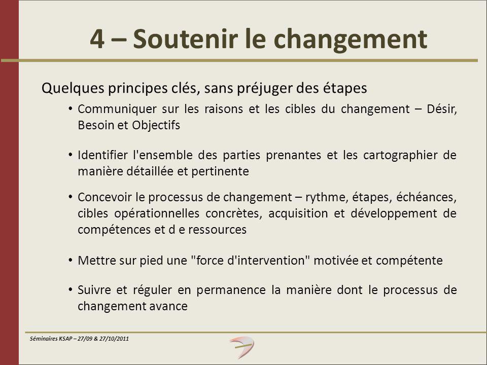Séminaires KSAP – 27/09 & 27/10/2011 4 – Soutenir le changement Quelques principes clés, sans préjuger des étapes Communiquer sur les raisons et les c