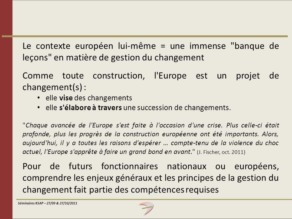 Séminaires KSAP – 27/09 & 27/10/2011 Comme toute construction, l'Europe est un projet de changement(s) : elle vise des changements elle s'élabore à tr