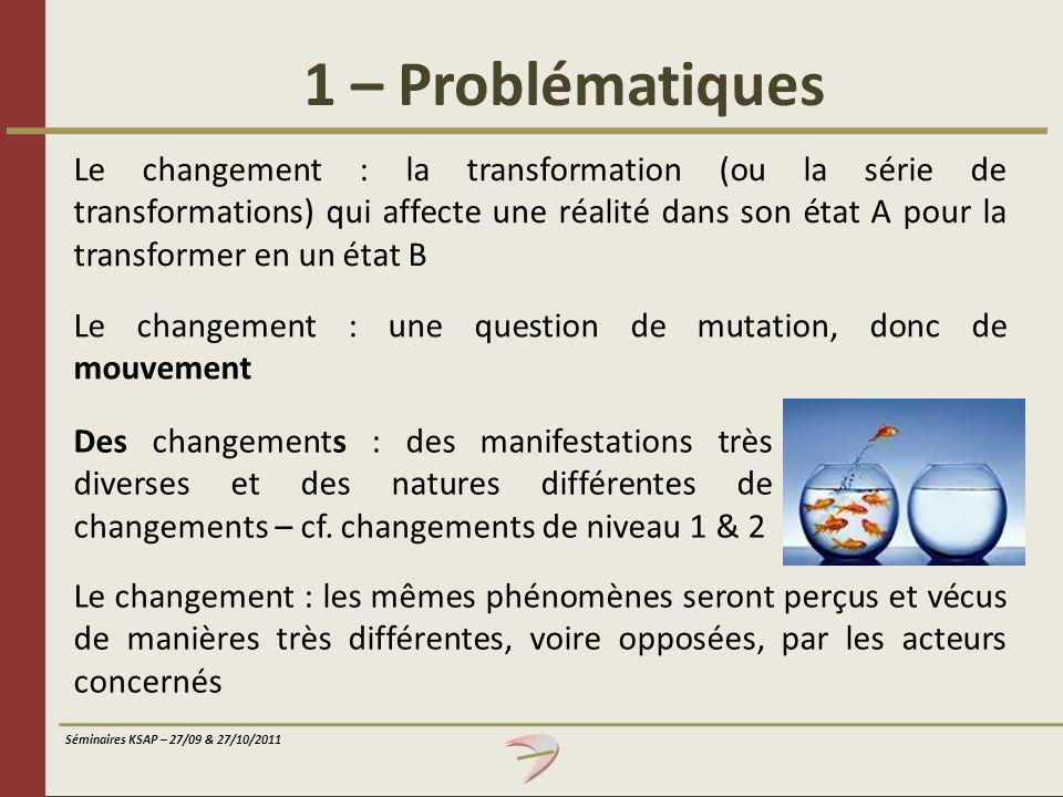 Séminaires KSAP – 27/09 & 27/10/2011 1 – Problématiques Le changement : la transformation (ou la série de transformations) qui affecte une réalité dan