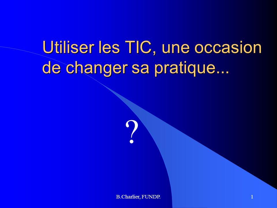 B.Charlier, FUNDP.1 Utiliser les TIC, une occasion de changer sa pratique... ?