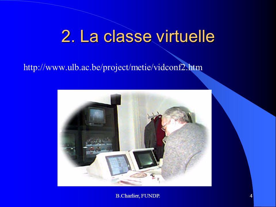 B.Charlier, FUNDP.4 2. La classe virtuelle http://www.ulb.ac.be/project/metie/vidconf2.htm
