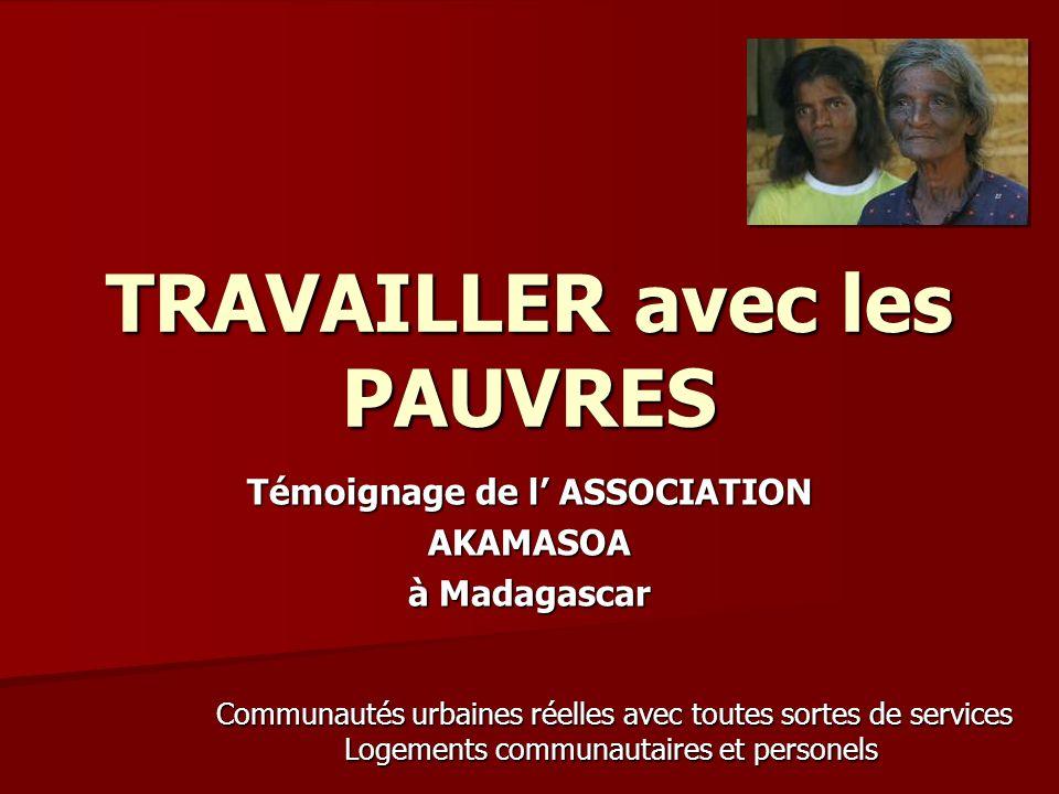 TRAVAILLER avec les PAUVRES Témoignage de l ASSOCIATION AKAMASOA à Madagascar Communautés urbaines réelles avec toutes sortes de services Logements communautaires et personels