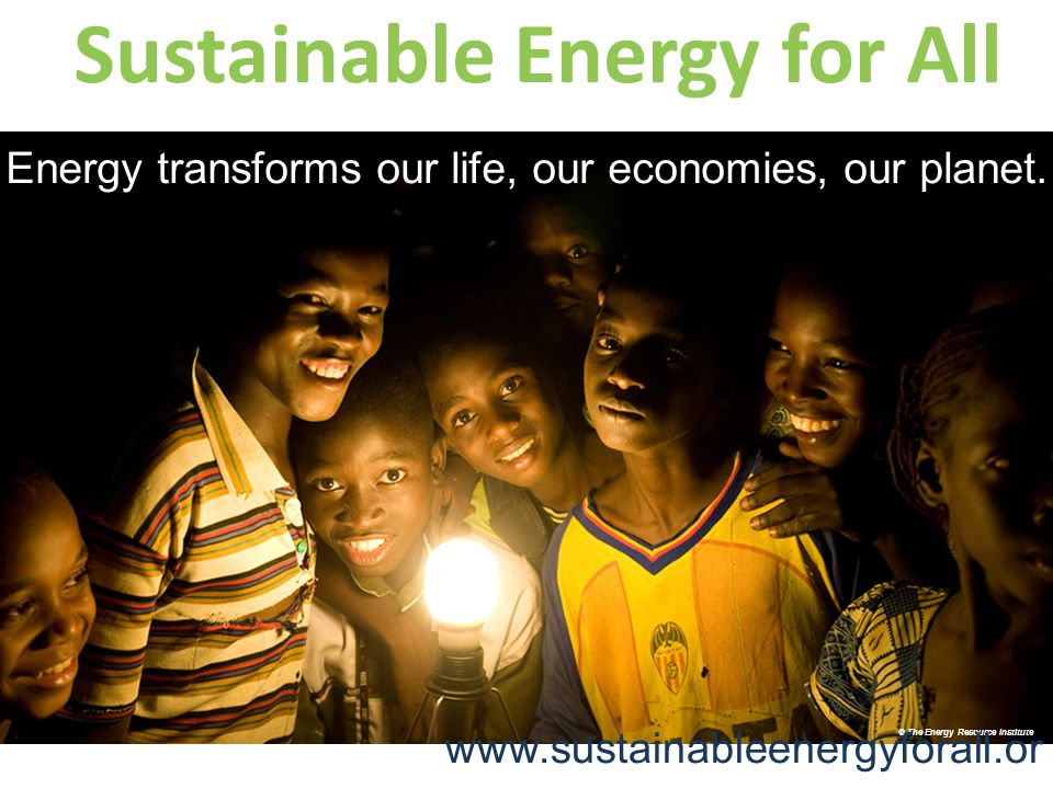 © The Energy Resource Institute Sustainable Energy for All Energy transforms our life, our economies, our planet.