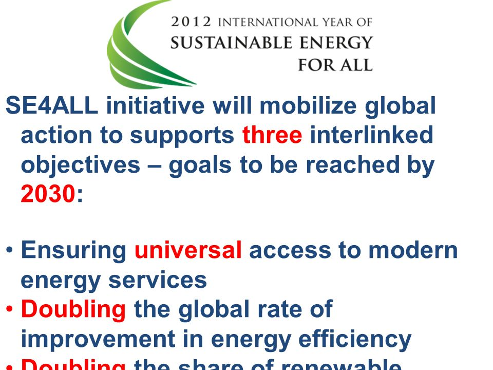 SE4ALL initiative will mobilize global action to supports three interlinked objectives – goals to be reached by 2030: Ensuring universal access to modern energy services Doubling the global rate of improvement in energy efficiency Doubling the share of renewable energy