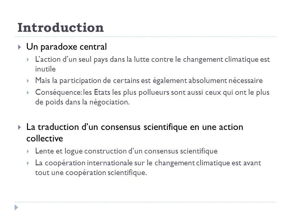 Introduction Un paradoxe central Laction dun seul pays dans la lutte contre le changement climatique est inutile Mais la participation de certains est également absolument nécessaire Conséquence: les Etats les plus pollueurs sont aussi ceux qui ont le plus de poids dans la négociation.